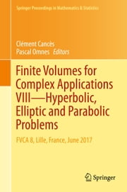 Finite Volumes for Complex Applications VIII - Hyperbolic, Elliptic and Parabolic Problems - FVCA 8, Lille, France, June 2017 ebook by Clément Cancès, Pascal Omnes