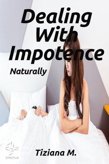 Dealing With Impotence, Naturally ebook by Tiziana M.