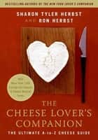 The Cheese Lover's Companion - The Ultimate A-to-Z Cheese Guide with More Than 1,000 Listings for Cheeses and Cheese-Related Terms eBook by Sharon T. Herbst, Ron Herbst