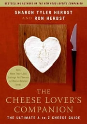 The Cheese Lover's Companion - The Ultimate A-to-Z Cheese Guide with More Than 1,000 Listings for Cheeses and Cheese-Related Terms ebook by Sharon T. Herbst,Ron Herbst