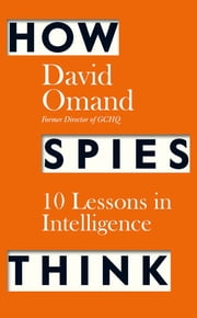 How Spies Think - Ten Lessons in Intelligence ebook by David Omand