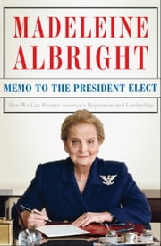 Memo to the President Elect - How We Can Restore America's Reputation and Leadership ebook by Madeleine Albright