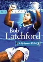 A Different Road ebook by Bob Latchford