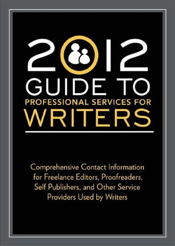 2012 Guide to Professional Services for Writers - Comprehensive contact information for freelance editors, proofreaders, self publishers, and other service providers used by writers ebook by