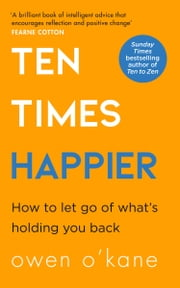 Ten Times Happier: How to Let Go of What's Holding You Back ebook by Owen O'Kane