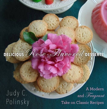 Delicious Rose-Flavored Desserts - A Modern and Fragrant Take on Classic Recipes ebook by Judy C. Polinsky,Bonnie Matthews