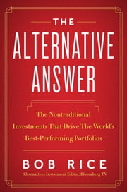 The Alternative Answer - The Nontraditional Investments That Drive the World's Best Performing Portfolios ebook by Bob Rice