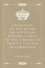 Catalogue of the Books Presented by Edward Capell to the Library of Trinity College in Cambridge ebook by Unknown