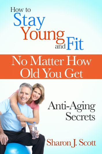 How to Stay Young and Fit No Matter How Old You Get: Anti-Aging Secrets ebook by Sharon J. Scott