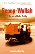 Scoop-Wallah: Life on a Delhi Daily eBook by Justine Hardy