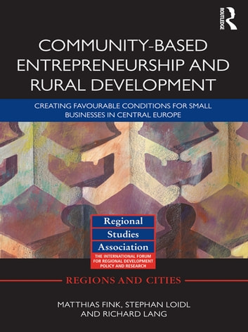 Community-based Entrepreneurship and Rural Development - Creating Favourable Conditions for Small Businesses in Central Europe ebook by Matthias Fink,Stephan Loidl,Richard Lang