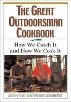 The Great Outdoorsman Cookbook - How We Catch It and How We Cook It ebook by Jimmy Holt, Vernon Summerlin
