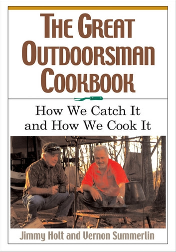 The Great Outdoorsman Cookbook - How We Catch It and How We Cook It ebook by Jimmy Holt,Vernon Summerlin