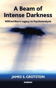 A Beam of Intense Darkness - Wilfred Bion's Legacy to Psychoanalysis ebook by Grotstein