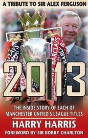 2013: A Tribute to Sir Alex Ferguson - The Inside Story of Each of Manchester United's League Titles ebook by Harry Harris,Sir Bobby Charlton
