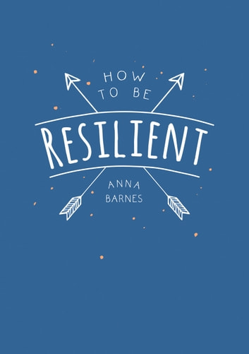How to be Resilient: Tips and Techniques to Help You Summon Your Inner Strength ebook by Anna Barnes