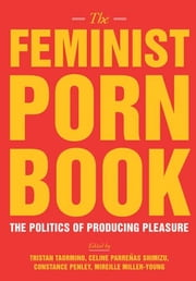 The Feminist Porn Book - The Politics of Producing Pleasure ebook by Tristan Taormino,Constance  Penley,Celine  Parrenas Shimizu,Mireille Miller-Young