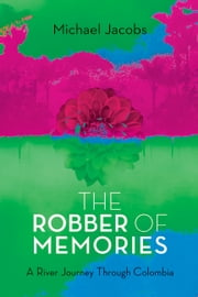 The Robber of Memories - A River Journey Through Colombia ebook by Michael Jacobs