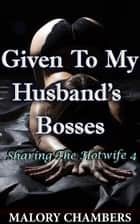Given To My Husband's Bosses ebook by Malory Chambers