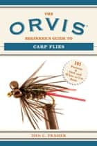 The Orvis Beginner's Guide to Carp Flies - 101 Patterns & How and When to Use Them ebook by Dan C. Frasier