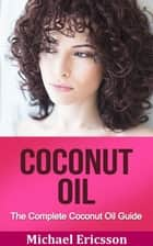 Coconut Oil: The Complete Coconut Oil Guide ebook by Dr. Michael Ericsson