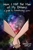 How I Met the Man of My Dreams: a Guide to MANifesting® Yours ebook by Debbianne DeRose