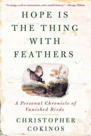 Hope Is the Thing With Feathers - A Personal Chronicle of Vanished Birds ebook by Christopher Cokinos