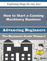 How to Start a Canning Machinery Business (Beginners Guide) ebook by Barney Juarez,Sam Enrico