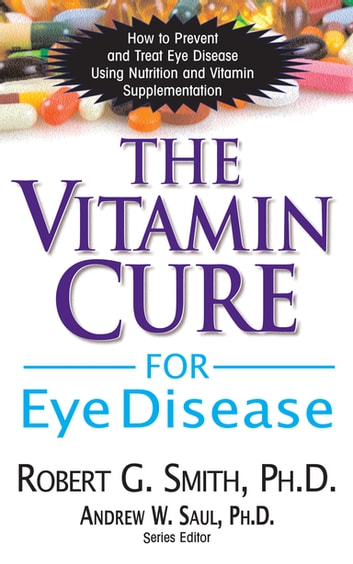 The Vitamin Cure for Eye Disease - How to Prevent and Treat Eye Disease Using Nutrition and Vitamin Supplementation ebook by Robert G. Smith, Ph.D.