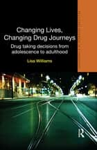 Changing Lives, Changing Drug Journeys - Drug Taking Decisions from Adolescence to Adulthood ebook by Lisa Williams