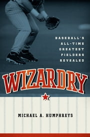 Wizardry - Baseball's All-Time Greatest Fielders Revealed ebook by Michael Humphreys