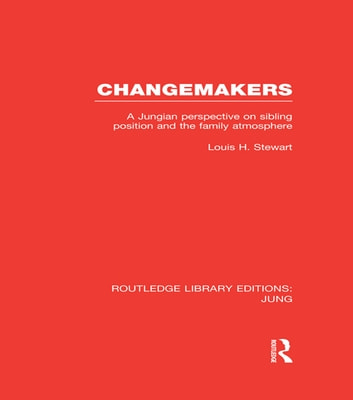 Changemakers (RLE: Jung) - A Jungian Perspective on Sibling Position and the Family Atmosphere ebook by Louis H. Stewart