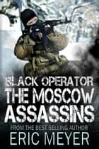 Black Operator: The Moscow Assassins ebook by Eric Meyer