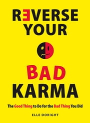 Reverse Your Bad Karma: The Good Thing to Do for the Bad Thing You Did ebook by Elle Doright
