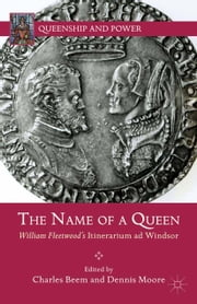 The Name of a Queen - William Fleetwood's Itinerarium ad Windsor ebook by C. Beem,D. Moore