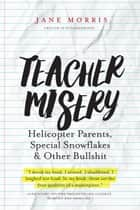 Teacher Misery: Helicopter Parents, Special Snowflakes and Other Bullshit eBook by Jane Morris