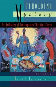 Upholding Mystery: An Anthology of Contemporary Christian Poetry ebook by David Impastato