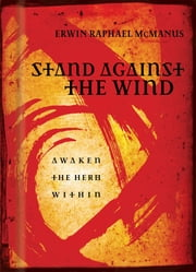 Stand Against the Wind - Fuel for the Revolution of Your Soul ebook by Erwin Raphael McManus