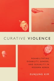 Curative Violence - Rehabilitating Disability, Gender, and Sexuality in Modern Korea ebook by Eunjung Kim