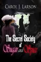 The Secret Society Of Sugar And Spice ebook by Carol J Larson
