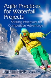 Agile Practices for Waterfall Projects - Shifting Processes for Competitive Advantage ebook by Barbee Davis