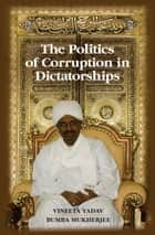 The Politics of Corruption in Dictatorships ebook by Vineeta Yadav, Bumba Mukherjee