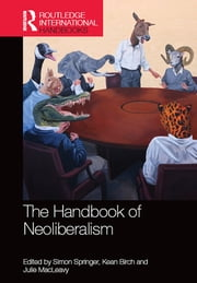 Handbook of Neoliberalism ebook by Simon Springer, Kean Birch, Julie MacLeavy