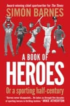 A Book of Heroes - Or a Sporting Half-Century ebook by Simon Barnes