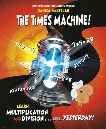 The Times Machine! - Learn Multiplication and Division. . . Like, Yesterday! eBook by Danica McKellar
