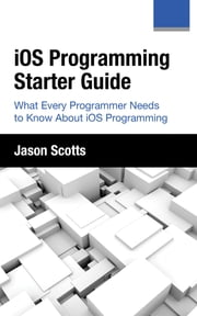 iOS Programming: Starter Guide: What Every Programmer Needs to Know About iOS Programming eBook by Jason Scotts