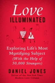 Love Illuminated - Exploring Life's Most Mystifying Subject (with the Help of 50,000 Strangers) ebook by Daniel Jones