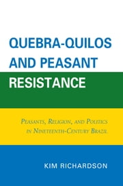 Quebra-Quilos and Peasant Resistance - Peasants, Religion, and Politics in Nineteenth-Century Brazil ebook by Kim Richardson