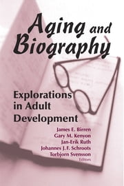 Aging and Biography - Explorations in Adult Development ebook by Gary Kenyon, PhD,James E. Birren, PhD,Jan-Erik Ruth, PhD,Johannes J.F. Schroots, PhD,Torbjorn Svensson, PhD