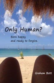 Only Human? Born happy and ready to forgive ebook by Graham Bott